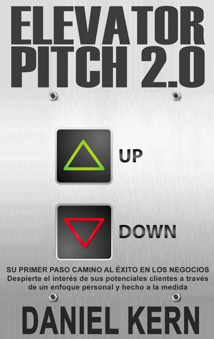 ELEVATOR PITCH 2.0. SU PRIMER PASO CAMINO AL ÉXITO EN LOS NEGOCIOS: DESPIERTE EL INTERÉS DE SUS