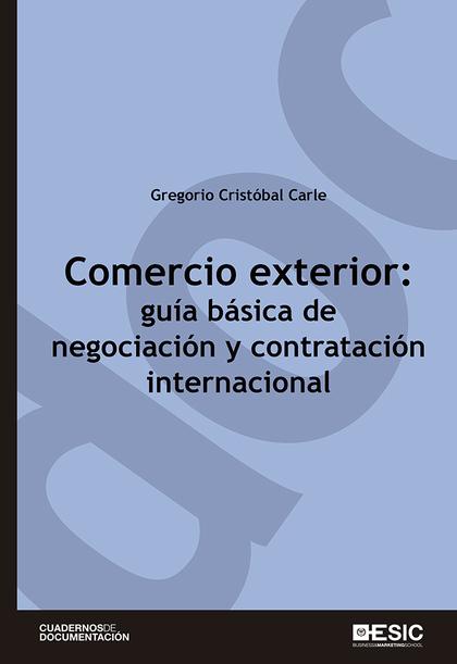 COMERCIO EXTERIOR: GUÍA BÁSICA DE NEGOCIACIÓN Y CONTRATACIÓN INTERNACIONAL.