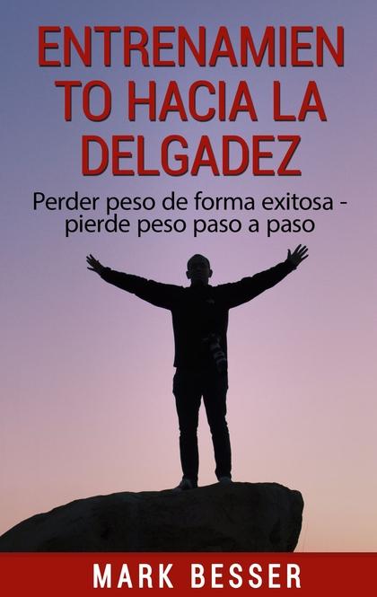 ENTRENAMIENTO HACIA LA DELGADEZ. PERDER PESO DE FORMA EXITOSA - PIERDE PESO PASO A PASO