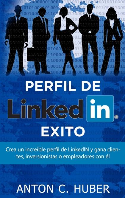 PERFIL DE LINKEDIN - ÉXITO. CREA UN INCREÍBLE PERFIL DE LINKEDIN Y GANA CLIENTES, INVERSIONISTA