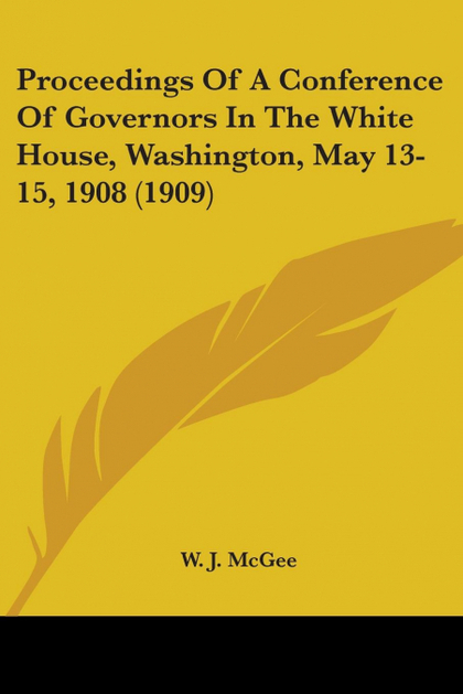 PROCEEDINGS OF A CONFERENCE OF GOVERNORS IN THE WHITE HOUSE, WASHINGTON, MAY 13-