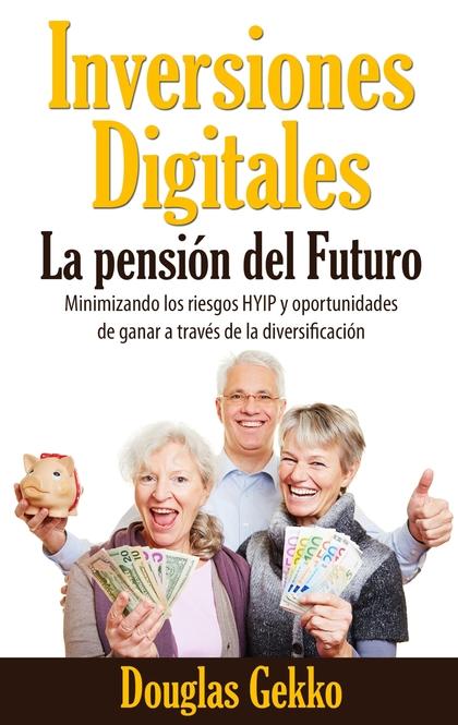INVERSIONES DIGITALES: LA PENSIÓN DEL FUTURO?. MINIMIZANDO LOS RIESGOS HYIP Y OPORTUNIDADES DE