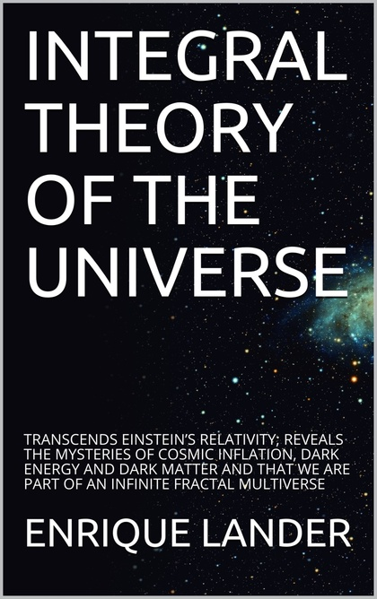 INTEGRAL THEORY OF THE UNIVERSE. TRANSCENDS EINSTEIN?S RELATIVITY; REVEALS THE MYSTERIES OF COS