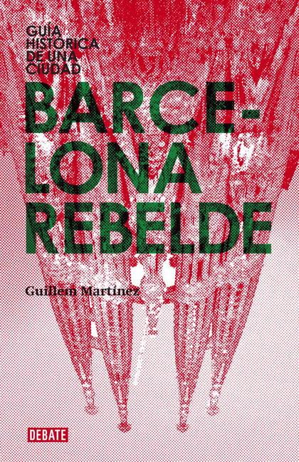 BARCELONA REBELDE : GUÍA HISTÓRICA DE UNA CIUDAD