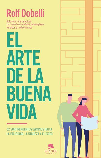 EL ARTE DE LA BUENA VIDA. 52 SORPRENDENTES CAMINOS HACIA LA FELICIDAD, LA RIQUEZA Y EL ÉXITO