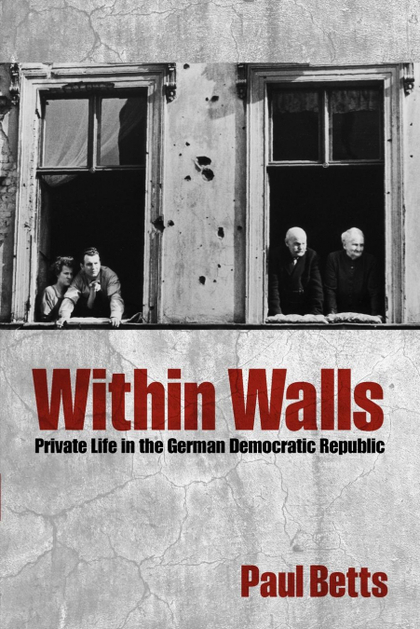 WITHIN WALLS. PRIVATE LIFE IN THE GERMAN DEMOCRATIC REPUBLIC