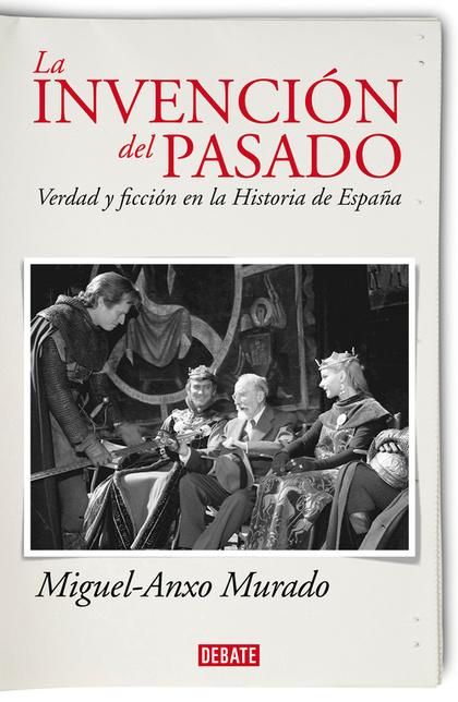LA INVENCIÓN DEL PASADO. VERDAD Y FICCIÓN EN LA HISTORIA DE ESPAÑA