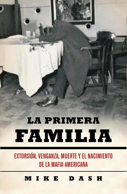 LA PRIMERA FAMILIA : EXTORSIÓN, VENGANZA, MUERTE Y EL NACIMIENTO DE LA MAFIA AMERICANA