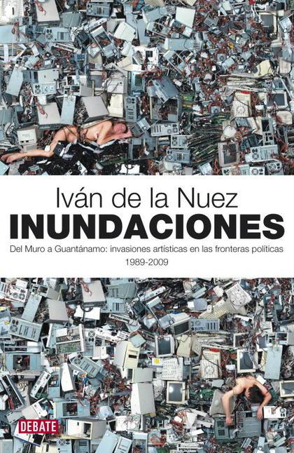 INUNDACIONES : DEL MURO A GUANTÁNAMO : INVASIONES ARTÍSTICAS EN LAS FRONTERAS POLÍTICAS, 1989-2