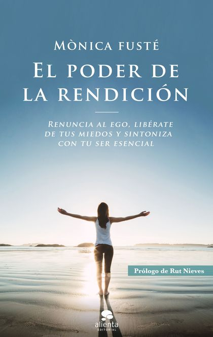 EL PODER DE LA RENDICIÓN. RENUNCIA AL EGO, LIBÉRATE DE TUS MIEDOS Y SINTONIZA CON TU SER ESENCI