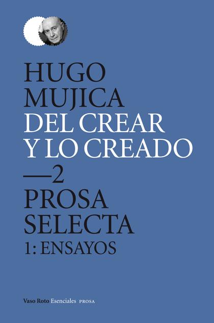 DEL CREAR Y LO CREADO 2 : PROSA SELECTA 1 : ENSAYOS