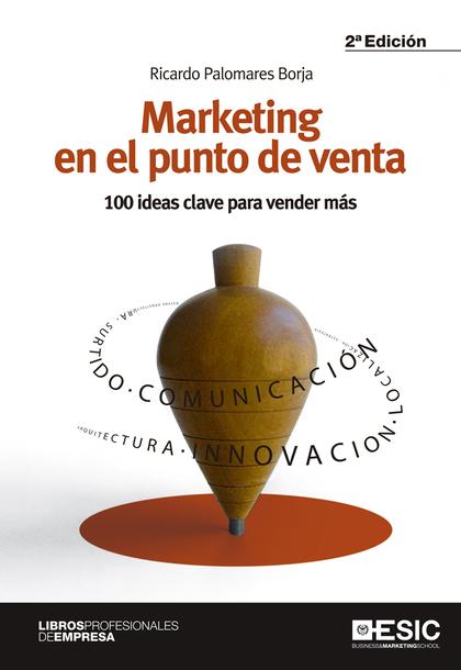 MARKETING EN EL PUNTO DE VENTA. 100 IDEAS CLAVE PARA VENDER MÁS