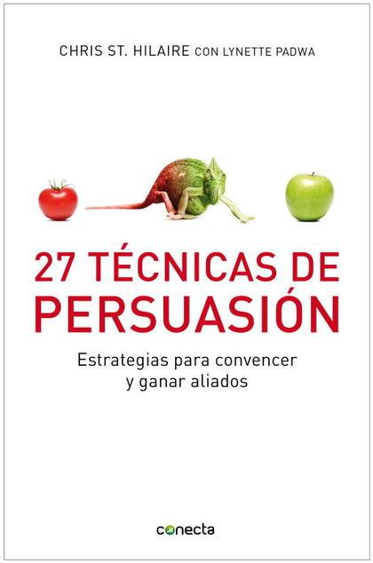 27 TÉCNICAS DE PERSUASIÓN : PARA CONVENCER Y GANAR ALIADOS