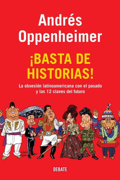 ¡BASTA DE HISTORIAS! : LA OBSESIÓN LATINOAMERICANA CON EL PASADO Y LAS DOCE CLAVES DEL FUTURO
