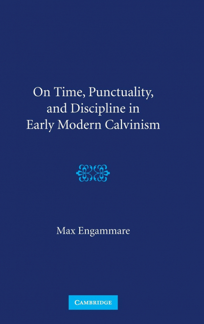ON TIME, PUNCTUALITY, AND DISCIPLINE IN EARLY MODERN CALVINISM