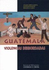 GUATEMALA, VIOLENCIAS DESBORDADAS