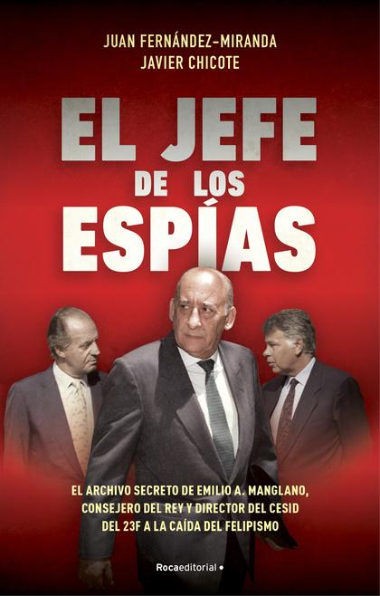 EL JEFE DE LOS ESPÍAS. EL ARCHIVO SECRETO DE EMILIO A. MANGLANO, CONSEJERO DEL REY Y DIRECTOR D