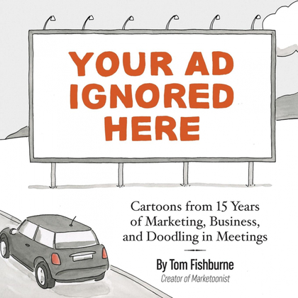 YOUR AD IGNORED HERE. CARTOONS FROM 15 YEARS OF MARKETING, BUSINESS, AND DOODLING IN MEETINGS