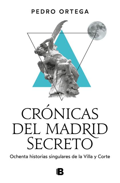 CRÓNICAS DEL MADRID SECRETO. OCHENTA HISTORIAS SINGULARES DE LA VILLA Y CORTE
