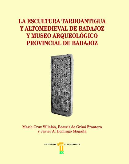 LA ESCULTURA TARDOANTIGUA Y ALTOMEDIEVAL DE BADAJOZ Y MUSEO...