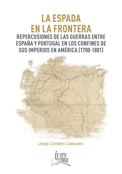 LA ESPADA EN LA FRONTERA. REPERCUSIONES DE LAS GUERRAS ENTRE ESPAÑA Y PORTUGAL E
