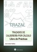 TRAZAL. TRAZADOS DE CALDERERÍA POR CÁLCULO : LIBRO DE PRÁCTICAS
