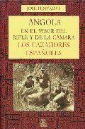 ANGOLA EN EL VISOR DEL RIFLE Y DE LA CÁMARA. LOS CAZADORES ESPAÑOLES