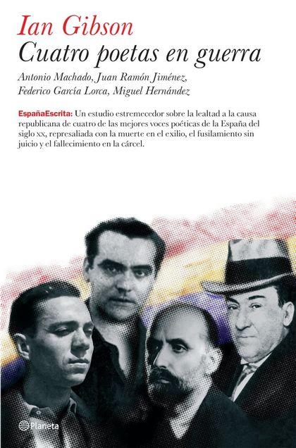 CUATRO POETAS EN GUERRA: ANTONIO MACHADO, JUAN RAMÓN JIMÉNEZ, FEDERICO GARCÍA LORCA, MIGUEL HER