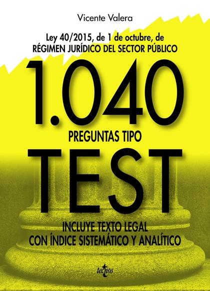1040 PREGUNTAS TIPO TEST. LEY 40/2015, DE 1 DE OCTUBRE, DEL RÉGIMEN JURÍDICO DEL SECTOR PÚBLICO