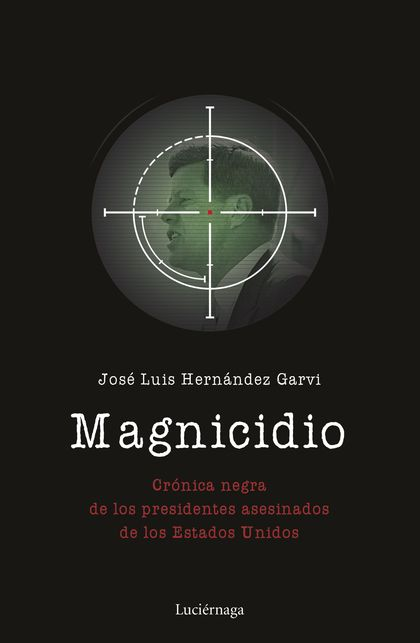 MAGNICIDIO. CRÓNICA NEGRA DE LOS PRESIDENTES ASESINADOS DE LOS ESTADOS UNIDOS