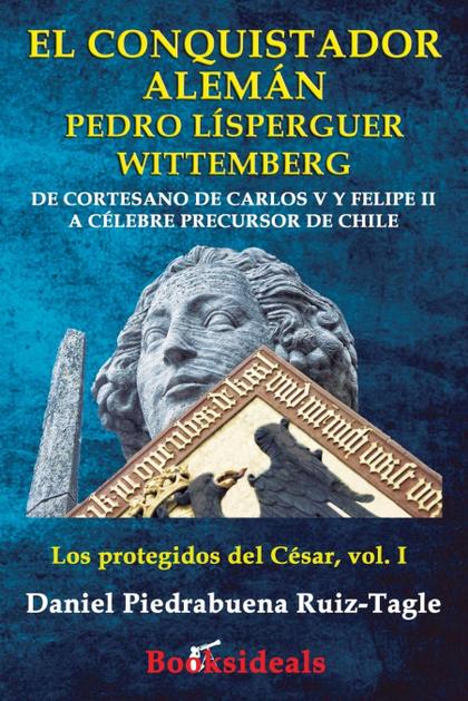 EL CONQUISTADOR ALEMÁN PEDRO LÍSPERGUER WITTEMBERG. DE CORTESANO DE CARLOS V Y FELIPE II A CÉLE