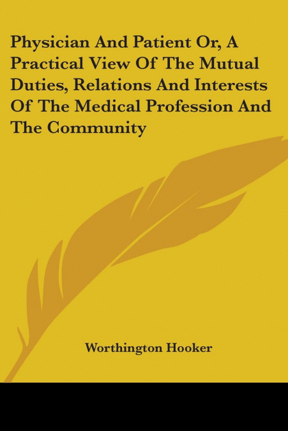 PHYSICIAN AND PATIENT OR, A PRACTICAL VIEW OF THE MUTUAL DUTIES, RELATIONS AND I