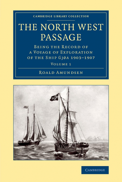 THE NORTH WEST PASSAGE. BEING THE RECORD OF A VOYAGE OF EXPLORATION OF THE SHIP GJOA 1903 1907