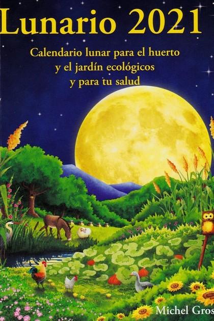 LUNARIO 2021. CALENDARIO LUNAR PARA EL HUERTO Y EL JARDIN ECOLOGICOS Y PARA TU SALUD