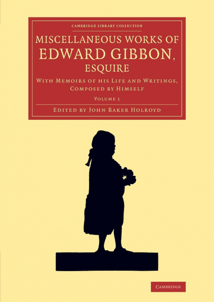 MISCELLANEOUS WORKS OF EDWARD GIBBON, ESQUIRE. WITH MEMOIRS OF HIS LIFE AND WRITINGS, COMPOSED