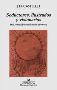 SEDUCTORES, ILUSTRADOS Y VISIONARIOS : SEIS PERSONAJES EN TIEMPOS ADVERSOS