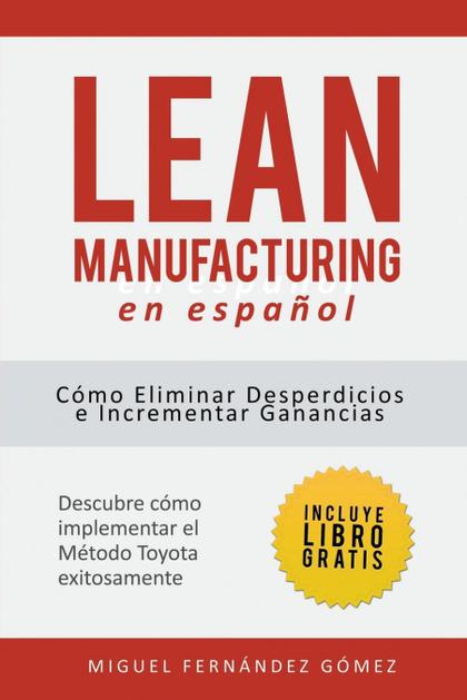 LEAN MANUFACTURING EN ESPAÑOL. CÓMO ELIMINAR DESPERDICIOS E INCREMENTAR GANANCIAS