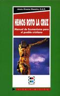 HEMOS ROTO LA CRUZ: MANUAL DE ECUMENISMO PARA EL PUEBLO CRISTIANO