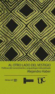 AL OTRO LADO DEL VESTIGIO : POLÍTICAS DEL CONOCIMIENTO Y ARQUEOLOGÍA INDISCIPLINADA