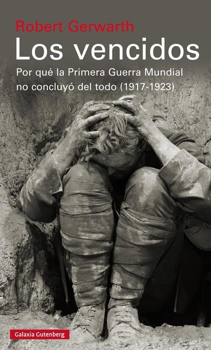 LOS VENCIDOS. POR QUÉ LA PRIMERA GUERRA MUNDIAL NO CONCLUYÓ DEL TODO, 1917-1923