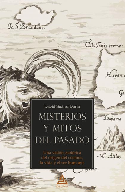 MISTERIOS Y MITOS DEL PASADO. UNA VISIÓN ESOTÉRICA DEL ORIGEN DEL COSMOS, LA VIDA Y EL SER HUMA