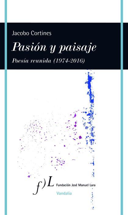 PASION Y PAISAJE (POESIA REUNIDA, 1974-2016).