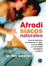 AFRODISÍACOS NATURALES : GUÍA DE NUTRIENTES QUE FAVORECEN EL VIGOR, LA SENSUALIDAD Y LA SEXUALI