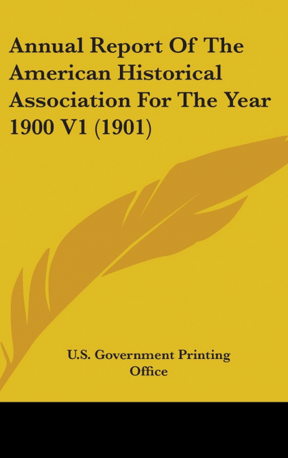 ANNUAL REPORT OF THE AMERICAN HISTORICAL ASSOCIATION FOR THE YEAR 1900 V1 (1901)