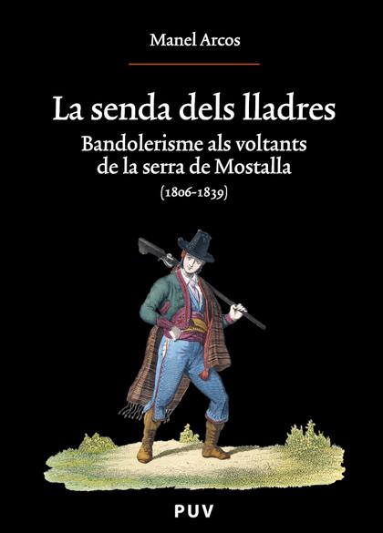 LA SENDA DELS LLADRES : BANDOLERISME ALS VOLTANTS DE LA SERRA DE MOSTALLA (1806-1839)