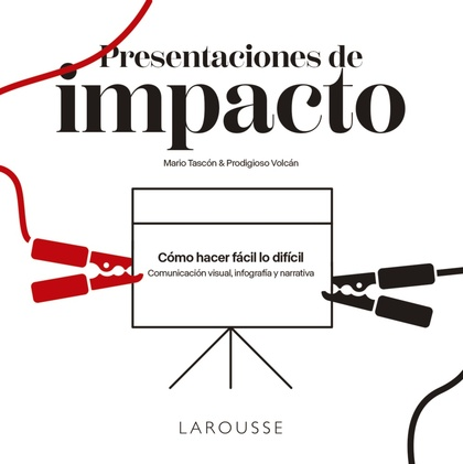 PRESENTACIONES DE IMPACTO. CÓMO HACER FÁCIL LO DIFÍCIL: COMUNICACIÓN VISUAL, INFOGRAFÍA Y NARRA