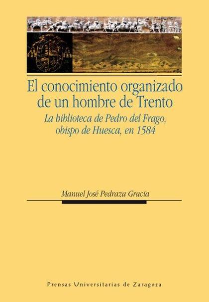 EL CONOCIMIENTO ORGANIZADO DE UN HOMBRE DE TRENTO : LA BIBLIOTECA DE PEDRO DEL FRAGO, OBISPO DE