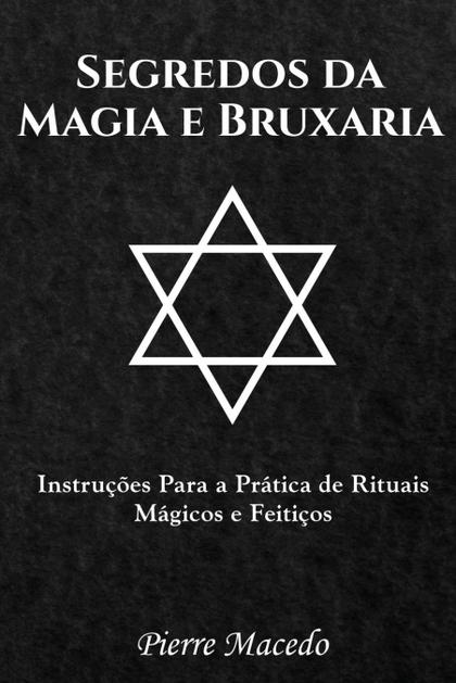 SEGREDOS DA MAGIA E BRUXARIA. INSTRUÇÕES PARA A PRÁTICA DE RITUAIS MÁGICOS E FEITIÇOS