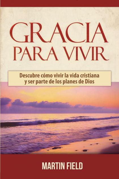 GRACIA PARA VIVIR. DESCUBRE CÓMO VIVIR LA VIDA CRISTIANA Y SER PARTE DE LOS PLANES DE DIOS