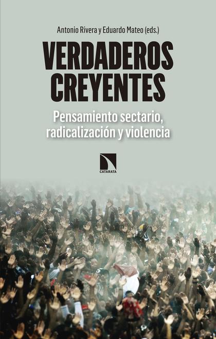 VERDADEROS CREYENTES. PENSAMIENTO SECTARIO, RADICALIZACIÓN Y VIOLENCIA